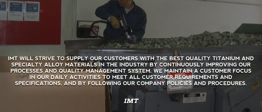 IMT will strive to supply our customers with the best quality titanium and specialty alloy materials in the industry by continuously improving our processes and quality management system. We maintain a customer focus in our daily activities to meet all customer requirements and specifications, and by following our company policies and procedures.